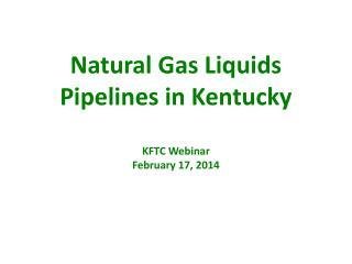 Natural Gas Liquids  Pipelines in Kentucky KFTC Webinar February 17, 2014