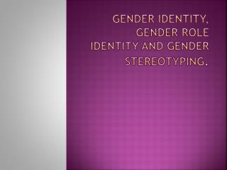 Gender identity, gender role identity and gender stereotyping .
