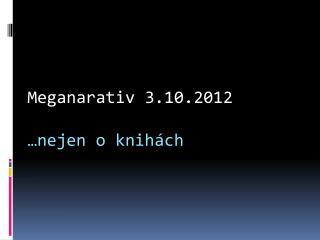 Meganarativ  3.10.2012 …nejen o knihách