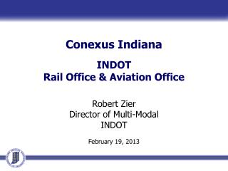 Conexus  Indiana INDOT  Rail Office & Aviation Office Robert Zier  Director of Multi-Modal INDOT February 19, 2013