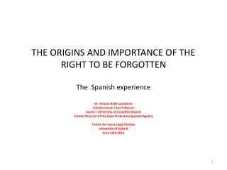 THE ORIGINS AND IMPORTANCE OF THE RIGHT TO BE FORGOTTEN T he S panish experience