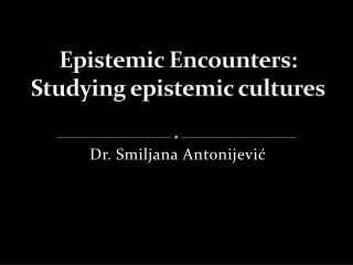 Epistemic Encounters:  Studying epistemic cultures