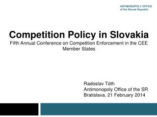 Competition Policy in Slovakia Fifth Annual Conference on Competition Enforcement in the CEE Member States