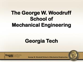 The George W. Woodruff  School of Mechanical Engineering Georgia Tech