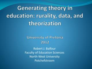 Generating theory  in education:  rurality , data, and theorization University of Pretoria 2012
