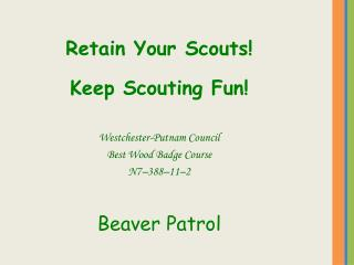 Retain Your Scouts! Keep Scouting Fun! Westchester-Putnam Council Best Wood Badge Course N7–388–11–2 Beaver Patrol