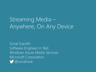 Streaming Media –  Anywhere, On Any  Device Sonal Gandhi Software Engineer in Test Windows Azure Media Services Microso