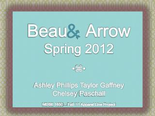 Beau    Arrow Spring 2012  ⌘  Ashley Phillips Taylor Gaffney Chelsey Paschall MDSE 1650 – Fall '11 Apparel Line Proje