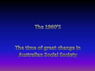 The 1960'S The time of great change in Australian Social Society