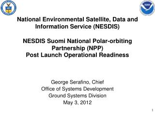 George  Serafino , Chief Office of Systems Development  Ground Systems Division May 3, 2012