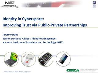 Identity in Cyberspace: Improving Trust via Public-Private Partnerships Jeremy Grant  Senior Executive Advisor, Identit