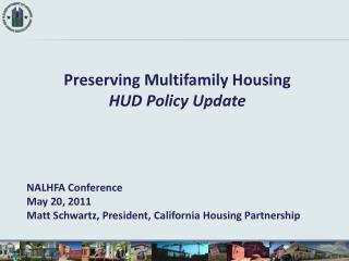 Preserving Multifamily Housing HUD Policy Update NALHFA Conference May 20, 2011 Matt Schwartz, President, California Ho