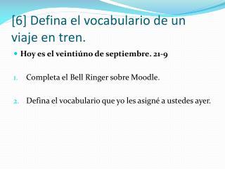 [6]  Defina  el  vocabulario  de un  viaje  en  tren .