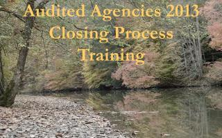 Audited Agencies 2013 Closing Process  Training