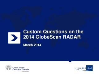 Custom Questions on the 2014 GlobeScan RADAR March 2014