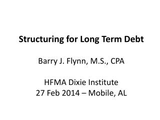 Structuring for Long Term Debt Barry J. Flynn, M.S., CPA HFMA Dixie Institute 27 Feb 2014 – Mobile, AL