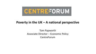 Poverty in the  UK –  A national perspective Tom Papworth Associate Director – Economic Policy CentreForum
