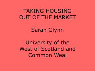 TAKING HOUSING  OUT OF THE MARKET Sarah Glynn University of the  West of Scotland and Common Weal