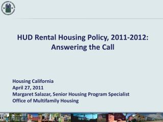 HUD Rental Housing Policy, 2011-2012: Answering the Call Housing California April 27, 2011 Margaret Salazar, Senior Hou