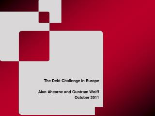 The Debt Challenge in Europe Alan Ahearne and Guntram Wolff  October 2011
