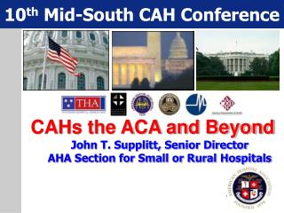 CAHs the ACA and Beyond John T. Supplitt, Senior Director AHA Section for Small or Rural Hospitals