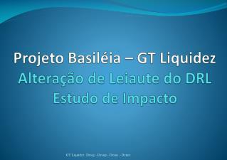 Projeto  Basiléia  – GT  Liquidez Alteração  de  Leiaute  do DRL Estudo  de  Impacto