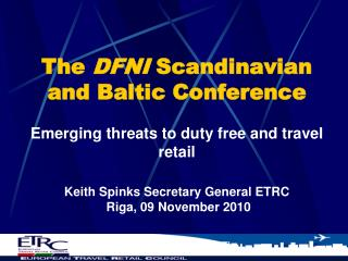 The  DFNI  Scandinavian and Baltic Conference Emerging threats to duty free and travel retail Keith Spinks Secretary Ge