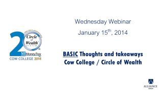 Wednesday Webinar January 15 th , 2014 BASIC  Thoughts and takeaways Cow College / Circle of Wealth