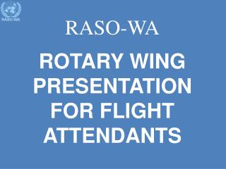 RASO-WA ROTARY WING PRESENTATION FOR FLIGHT ATTENDANTS