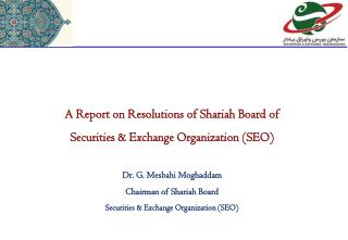A Report  on Resolutions of Shariah Board  of  Securities  & Exchange Organization (SEO ) Dr. G. Mesbahi  Moghaddam Cha