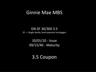 Ginnie  Mae MBS GN-SF 30/360 3.5 SF — Single family, level payment mortgages  10/01/10 - Issue 09/15/40 - Maturity 3.5