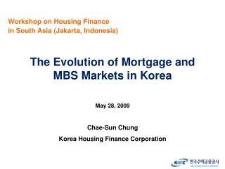 The Evolution of Mortgage and  MBS Markets in Korea May 28, 2009 Chae-Sun  Chung Korea Housing Finance Corporation