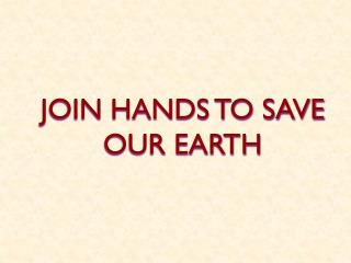 JOIN HANDS TO SAVE OUR EARTH