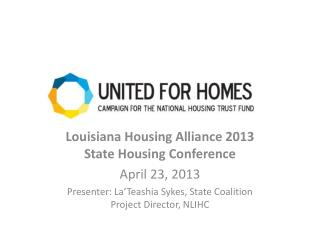 Louisiana Housing Alliance 2013 State Housing Conference April 23, 2013 Presenter: La'Teashia Sykes, State Coalition Pr
