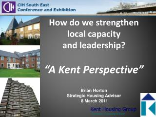 "How do we strengthen  local capacity  and leadership? ""A Kent Perspective"" Brian Horton  Strategic Housing Advisor  8 M"