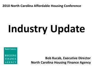 2010 North Carolina Affordable Housing Conference Industry Update Bob Kucab, Executive Director North Carolina Housing
