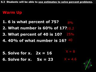 Warm Up 6 is what percent of 75? What number is 60% of 17? What percent of 40 is 10? 40% of what number is 16? Solve fo