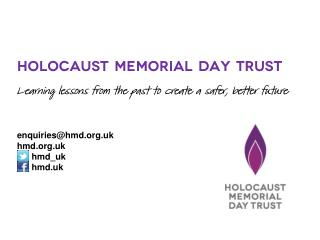 Holocaust Memorial Day Trust Learning lessons from the past to create a safer, better future enquiries@hmd.org.uk hmd.o