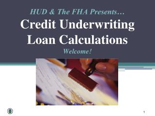HUD & The FHA Presents� Credit Underwriting   Loan Calculations Welcome!