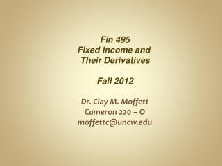 Fin 495 Fixed Income and  Their Derivatives Fall  2012 Dr. Clay M. Moffett Cameron 220 – O moffettc@uncw.edu
