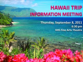 HAWAII TRIP INFORMATION MEETING Thursday, September 8, 2011 6:30 pm XHS Fine Arts Theatre
