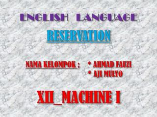 ENGLISH   LANGUAGE RESERVATION NAMA KELOMPOK  ;    * AHMAD FAUZI    * AJI MULYO XII_MACHINE I