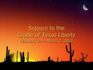 Sojourn to the  Cradle of Texas  Liberty February 28 – March 1, 2013
