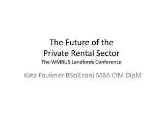 The Future of the  Private Rental Sector  The  WMBUS Landlords Conference