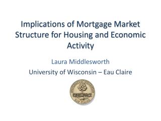 Implications of Mortgage Market Structure for Housing and Economic Activity