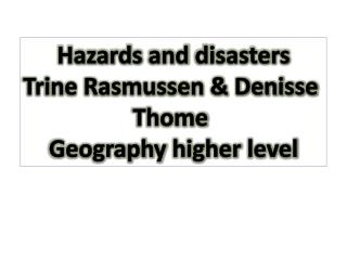 Hazards  and  disasters Trine Rasmussen & Denisse  Thome Geography higher level