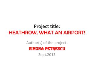 Project title:  HEATHROW, WHAT AN AIRPORT!