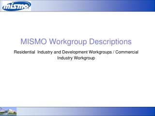 MISMO Workgroup Descriptions Residential Industry and Development Workgroups / Commercial Industry Workgroup