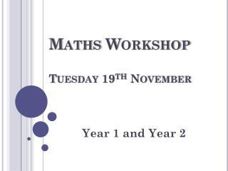 Maths Workshop Tuesday 19 th  November