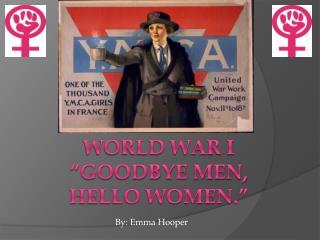 "World War I ""Goodbye Men, hello Women."""